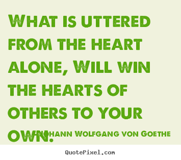 Johann Wolfgang Von Goethe picture quotes - What is uttered from the heart alone, will win the hearts of others.. - Friendship quote