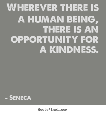 Seneca poster quotes - Wherever there is a human being, there is an opportunity.. - Friendship quotes