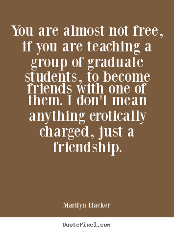 Friendship quotes - You are almost not free, if you are teaching a group of graduate students,..