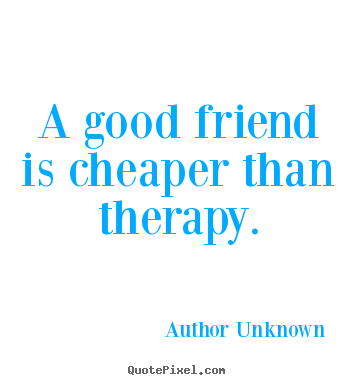A good friend is cheaper than therapy. Author Unknown famous friendship quotes