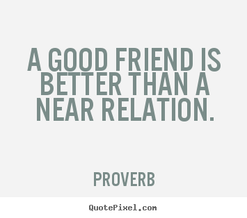 How to design picture quotes about friendship - A good friend is better than a near relation.