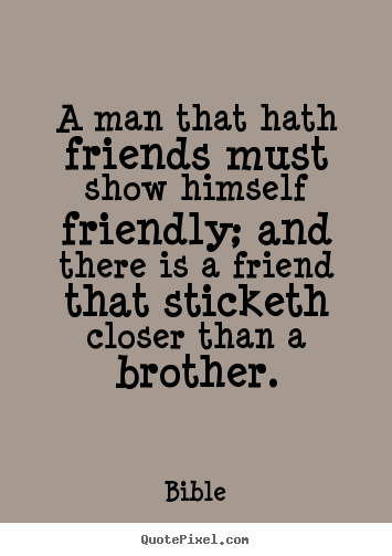 A man that hath friends must show himself friendly; and.. Bible top friendship quotes
