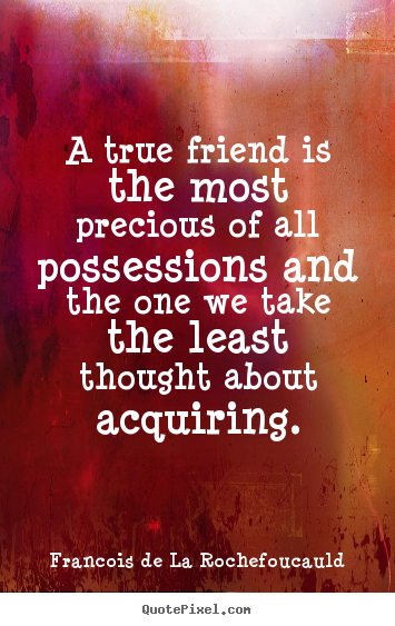 Francois De La Rochefoucauld image quotes - A true friend is the most precious of all possessions and the one.. - Friendship quote