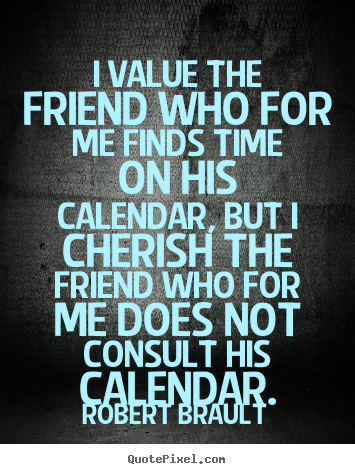 Friendship quotes - I value the friend who for me finds time on his calendar,..