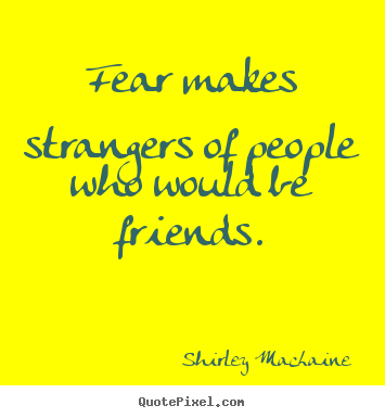 Fear makes strangers of people who would be friends. Shirley MacLaine greatest friendship quotes