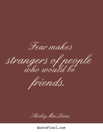 Friendship quotes - Fear makes strangers of people who would be friends.