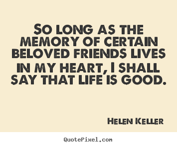 Customize picture quotes about friendship - So long as the memory of certain beloved friends lives in my heart,..