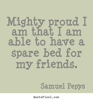 Samuel Pepys picture quotes - Mighty proud i am that i am able to have a spare bed for my friends. - Friendship quote