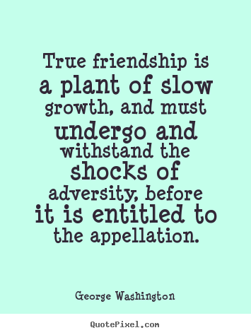 Friendship quotes - True friendship is a plant of slow growth, and must undergo..