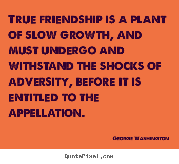 George Washington picture quotes - True friendship is a plant of slow growth, and must.. - Friendship quotes