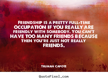 Friendship is a pretty full-time occupation if you really.. Truman Capote popular friendship quote