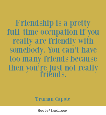 Truman Capote photo quotes - Friendship is a pretty full-time occupation.. - Friendship quote