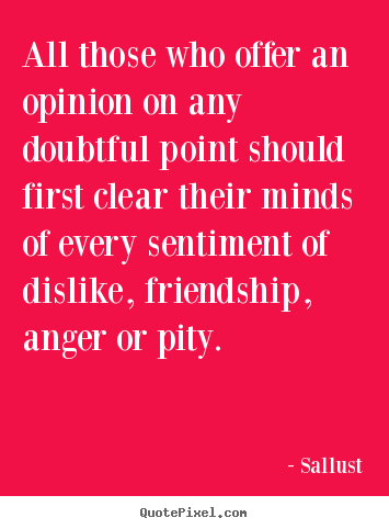 Sallust picture quotes - All those who offer an opinion on any doubtful.. - Friendship quotes