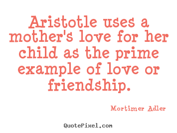 Create image quotes about friendship - Aristotle uses a mother's love for her child..