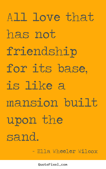All love that has not friendship for its base, is like a mansion built.. Ella Wheeler Wilcox  friendship quotes