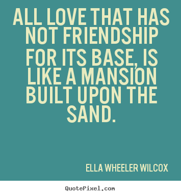 Friendship quote - All love that has not friendship for its base, is like..