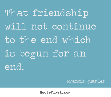 Friendship quotes - That friendship will not continue to the end which..