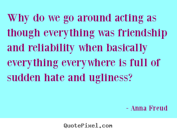 Create your own photo quotes about friendship - Why do we go around acting as though everything was..