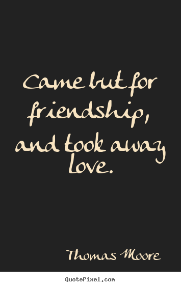Thomas Moore picture quotes - Came but for friendship, and took away love. - Friendship quotes