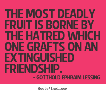 Quotes about friendship - The most deadly fruit is borne by the hatred which..