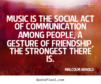 Malcolm Arnold picture quotes - Music is the social act of communication among people, a gesture of.. - Friendship quotes