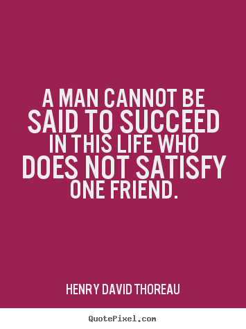 Make personalized picture quotes about friendship - A man cannot be said to succeed in this life who does not satisfy one..