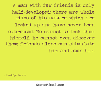 Friendship sayings - A man with few friends is only half-developed; there..