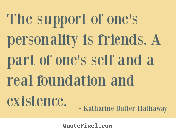 Katharine Butler Hathaway image quotes - The support of one's personality is friends. a part of one's self.. - Friendship quotes