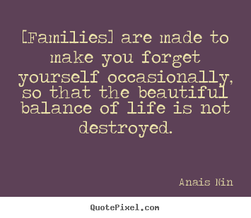 Anais Nin picture quotes - [families] are made to make you forget yourself.. - Friendship quotes