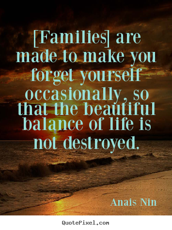 [families] are made to make you forget yourself occasionally, so.. Anais Nin  friendship quotes