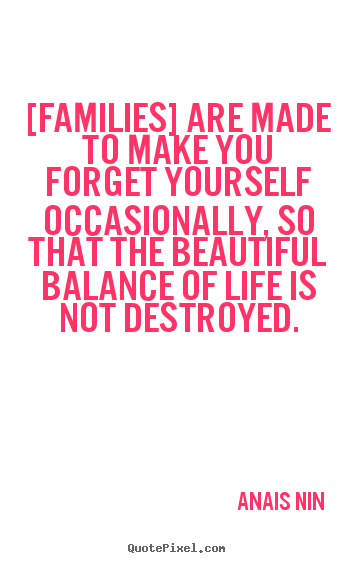 Anais Nin picture quote - [families] are made to make you forget yourself occasionally,.. - Friendship quote