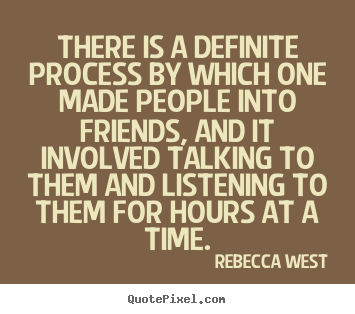 Rebecca West picture quotes - There is a definite process by which one made people.. - Friendship quotes
