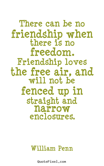 William Penn picture quotes - There can be no friendship when there is no freedom... - Friendship quotes