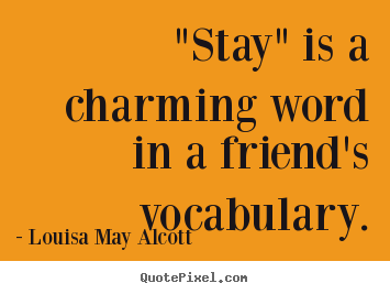 "Friendship quotes - ""stay"" is a charming word in a friend's vocabulary."