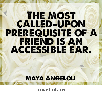 Maya Angelou picture quotes - The most called-upon prerequisite of a friend.. - Friendship sayings