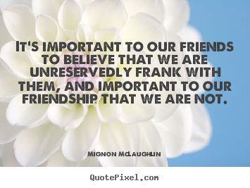 Mignon McLaughlin photo quote - It's important to our friends to believe that we are unreservedly frank.. - Friendship quotes