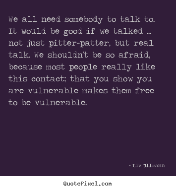 We all need somebody to talk to. it would be good if we.. Liv Ullmann greatest friendship quotes