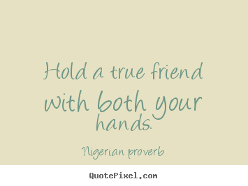 Nigerian Proverb picture quotes - Hold a true friend with both your hands. - Friendship quote