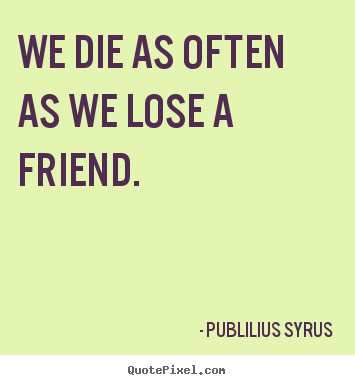 We die as often as we lose a friend. Publilius Syrus best friendship quote