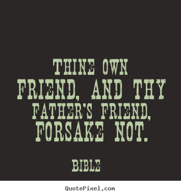 Friendship quote - Thine own friend, and thy father's friend, forsake not.