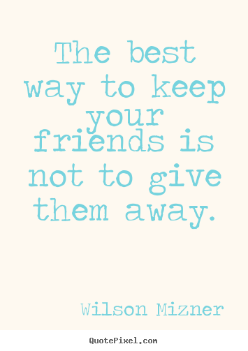 Friendship quotes - The best way to keep your friends is not to give them away.