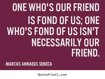 Friendship quotes - One who's our friend is fond of us; one who's fond of us isn't necessarily..
