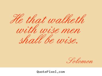 Solomon picture quotes - He that walketh with wise men shall be wise. - Friendship quotes