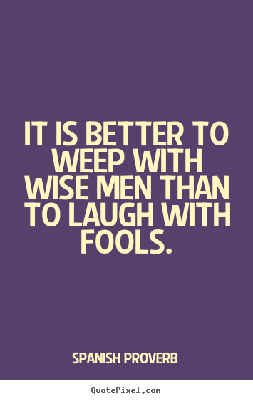 Spanish Proverb picture quote - It is better to weep with wise men than to laugh with.. - Friendship quotes