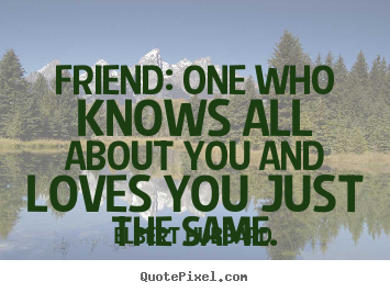 Elbert Hubbard image quote - Friend: one who knows all about you and loves you.. - Friendship quotes