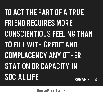 Sarah Ellis picture quote - To act the part of a true friend requires.. - Friendship quotes