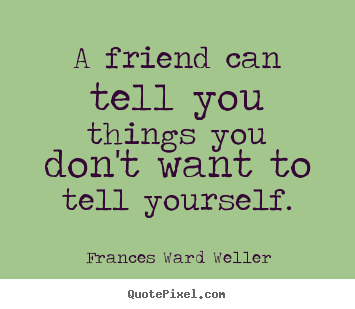 Create graphic picture quote about friendship - A friend can tell you things you don't want to tell..