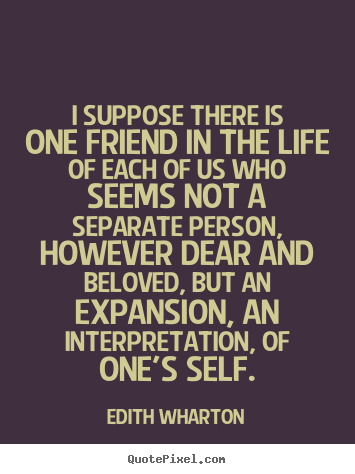 Quotes about friendship - I suppose there is one friend in the life of each of us who seems..