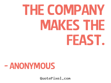 Quote about friendship - The company makes the feast.