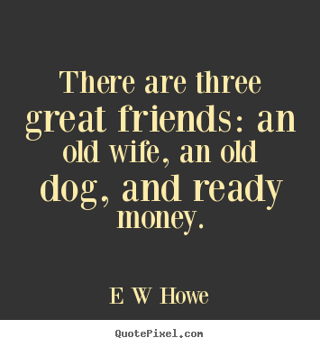 Friendship quotes - There are three great friends: an old wife, an old..